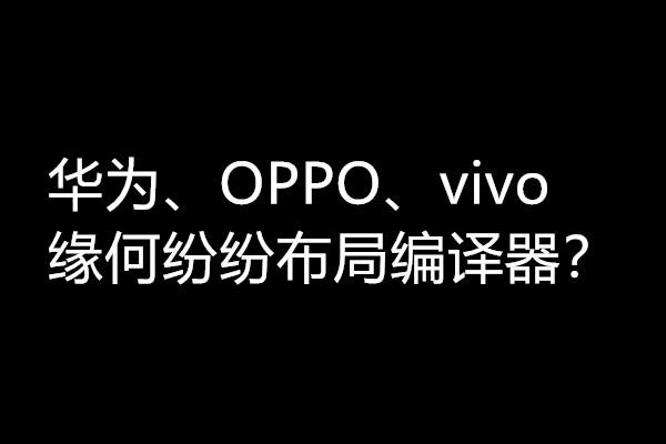 華為、OPPO、vivo三家為何紛紛看上了編譯器?